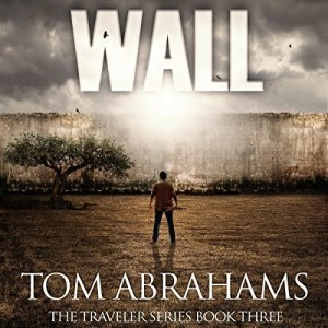 Wall (The Traveler Series #3) by Tom Abrahams (Narrated by Kevin Pierce)
