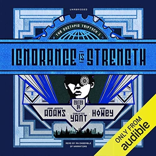 Ignorance Is Strength by John Joseph Adams - editor, Hugh Howey - editor and contributor, Christie Yant - editor