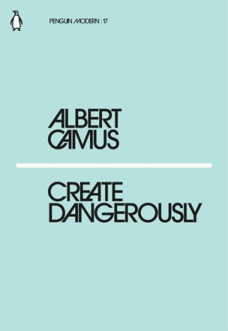 Create Dangerously - Albert Camus