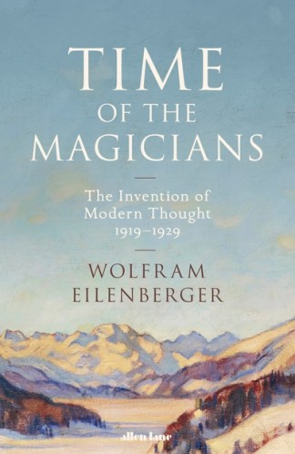 Time of the Magicians: The Invention of Modern Thought, 1919-1929 - Wolfram Eilenberger