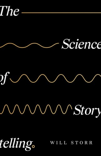 Science of Storytelling: Why Stories Make Us Human, and How to Tell Them Better - Will Storr
