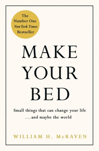 Make Your Bed: Small Things That Can Change Your Life... and Maybe the World - Admiral William McRaven