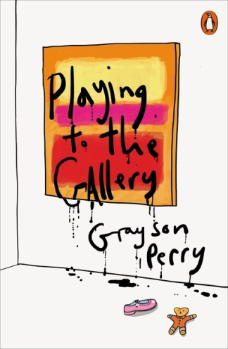 Playing to the Gallery: Helping Contemporary Art in its Struggle to be Understoo - Grayson Perry