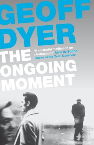 The Ongoing Moment: A Book About Photographs - Geoff Dyer