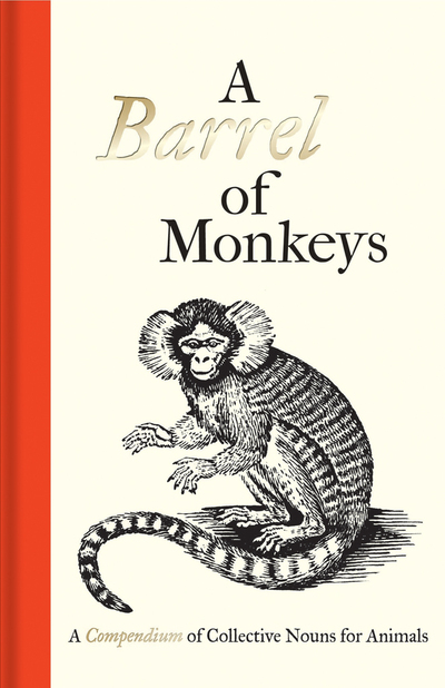 A Barrel of Monkeys: A Compendium of Collective Nouns for Animals -