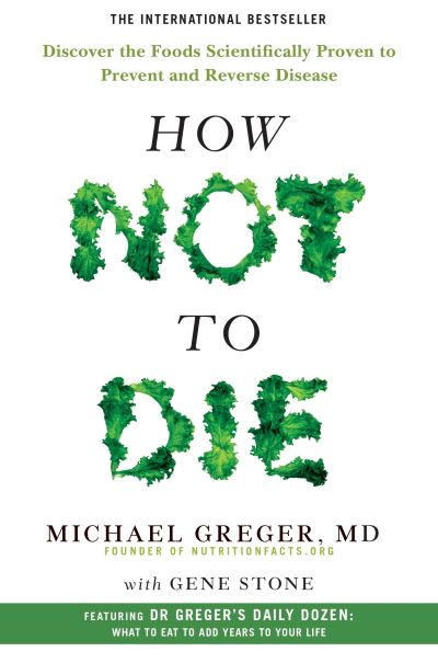 How Not To Die: Discover the foods scientifically proven to prevent and reverse  - Michael Greger