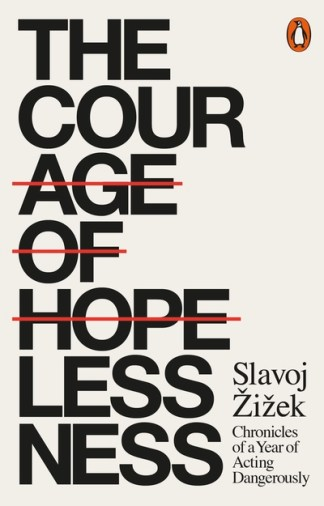 The Courage of Hopelessness: Chronicles of a Year of Acting Dangerously - Slavoj Zizek