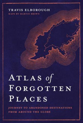 Atlas of Forgotten Places - Travis Elborough