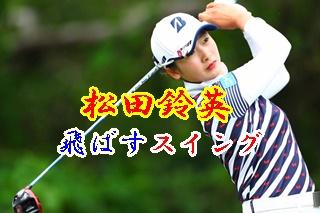松田鈴英のゴルフ、飛ばすスイング。