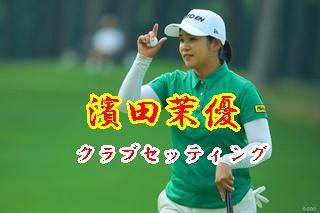 濱田茉優(まゆ)のゴルフとクラブセッティング。