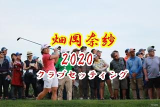 """畑岡奈紗""""操作性重視""""のクラブセッティング2020。"""