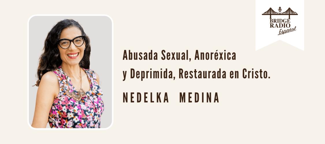 Nedelka Medina = Abusada Sexual, Anorexica, y Suicida, Restaurada en Cristo (12)