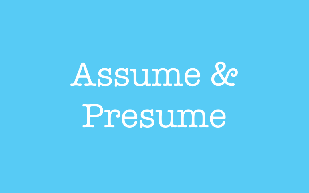 Assume and Presume.