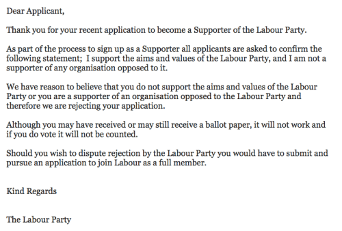 This email has been sent out to those whose applications to vote in the Labour leadership elections have been rejected, in many cases by going through people's posts on social media or canvassing returns for previous elections, and in the process excluding many genuine Labour supporters.