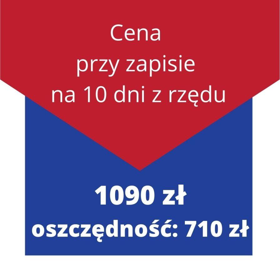 Cena przy zapisie na 10 dni z rzędu: 1090 zł - oszczędność: 710 zł