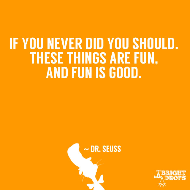 """""""If you never did you should. These things are fun, and fun is good."""" ~ Dr. Seuss"""