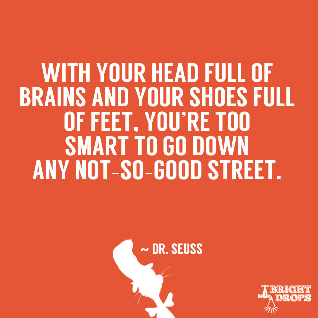 """""""With your head full of brains and your shoes full of feet, you're too smart to go down any not-so-good street."""" ~ Dr. Seuss"""
