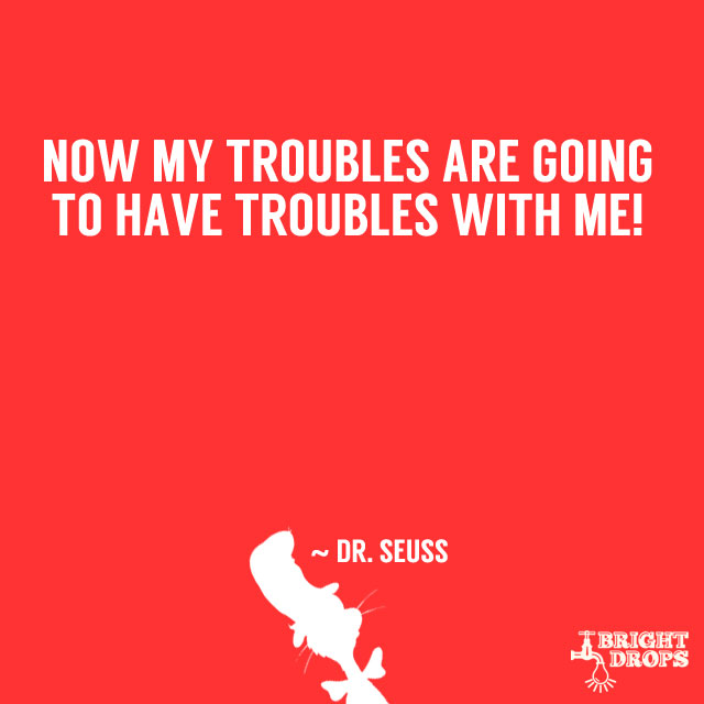 """""""Now my troubles are going to have troubles with me!"""" ~ Dr. Seuss"""