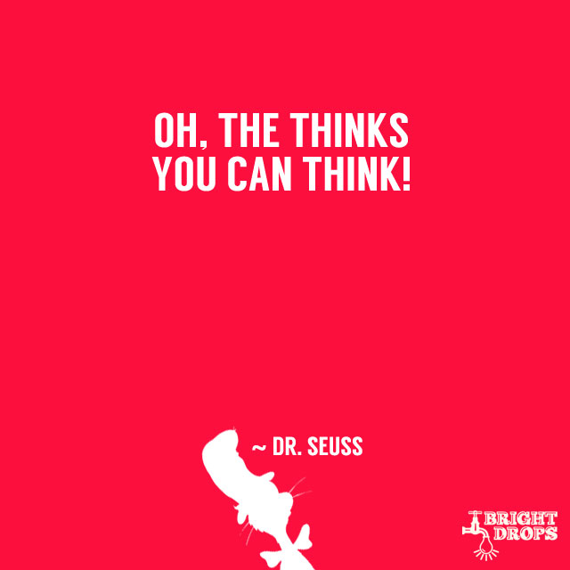 """""""Oh, the thinks you can think!"""" ~ De. Seuss"""