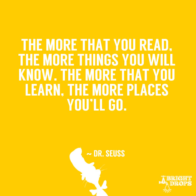 """""""The more that you read, the more things you will know. The more that you learn, the more places you'll go."""" ~ Dr. Seuss"""