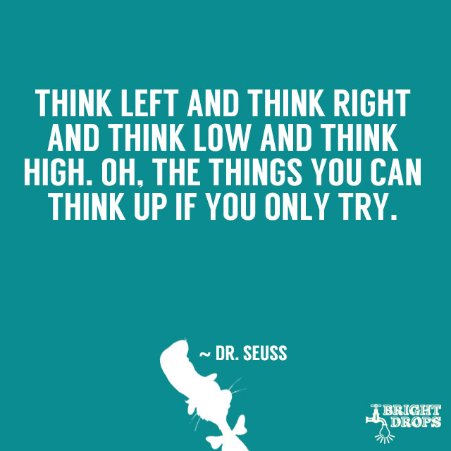 """""""Think left and think right and think low and think high. Oh, the things you can think up if only you try!"""" ~ Dr. Seuss"""