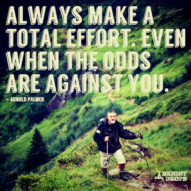 """Always make a total effort, even when the odds are against you."" ~Arnold Palmer"