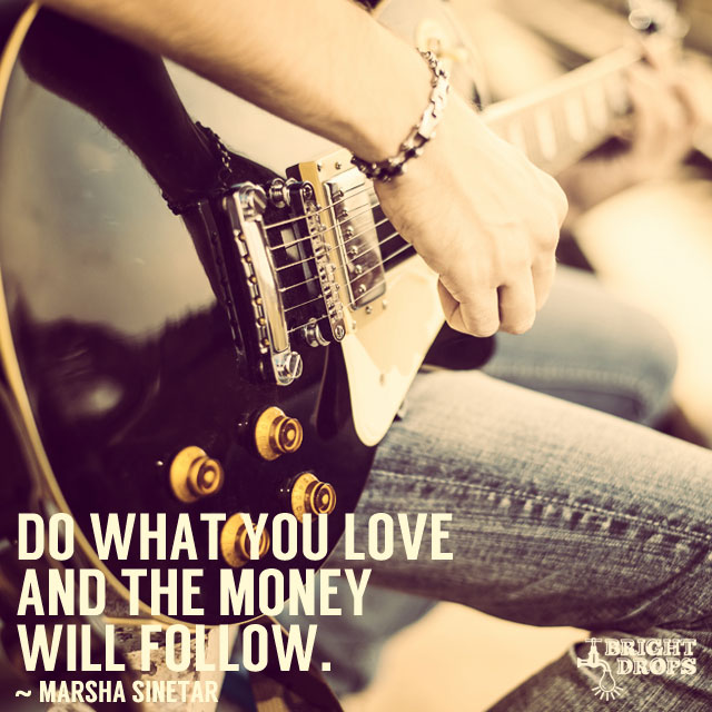 """Do what you love and the money will follow."" ~Marsha Sinetar"