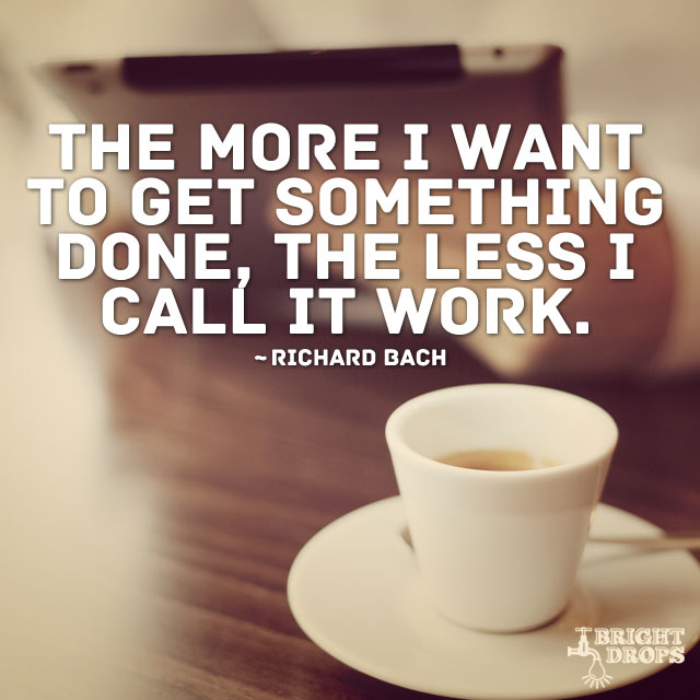 """The more I want to get something done, the less I call it work."" ~Richard Bach"