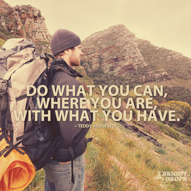 """Do what you can, where you are, with what you have."" ~Teddy Roosevelt"