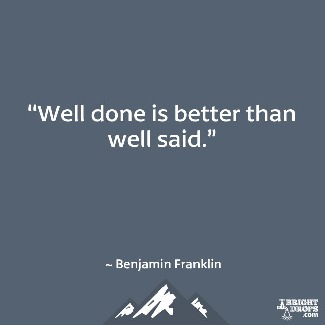 """Well done is better than well said."" ~ Benjamin Franklin"