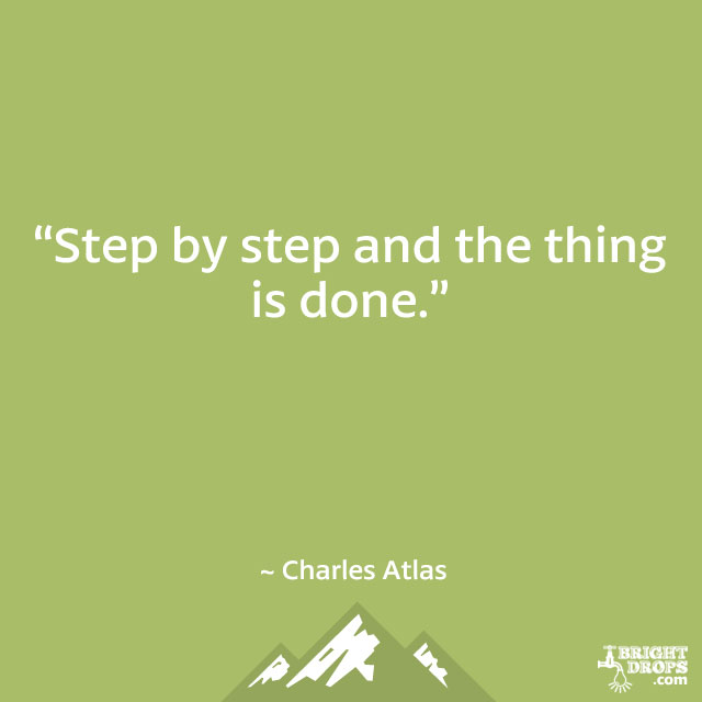 """Step by step and the thing is done."" ~ Charles Atlas"