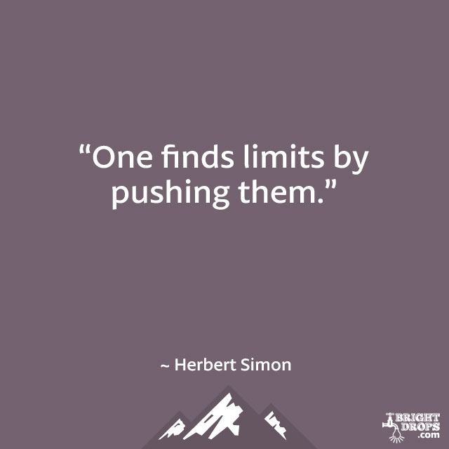 """One finds limits by pushing them."" ~ Herbert Simon"