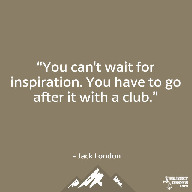 """You can't wait for inspiration. You have to go after it with a club."" ~ Jack London"