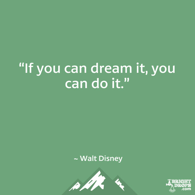 """If you can dream it, you can do it."" ~ Walt Disney"