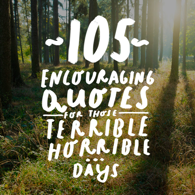 105 Encouraging Quotes for Those Horribly Rotten Days Here are some encouraging quotes that ll get you