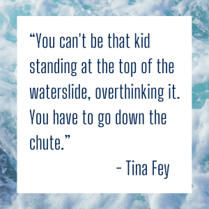 You can't be the kid standing at the top of the waterslide overthinking it