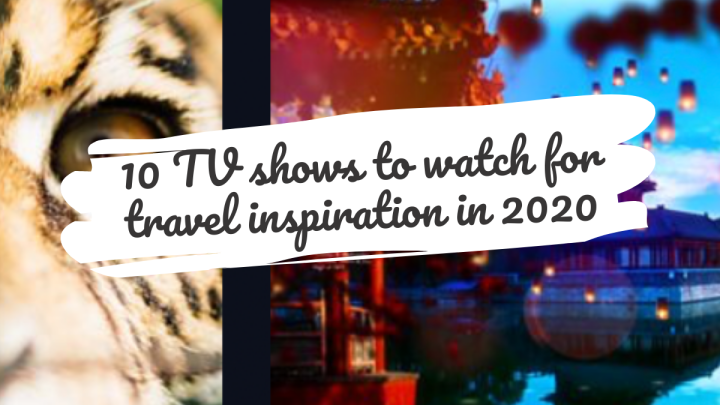 10 TV shows to watch for travel inspiration in 2020