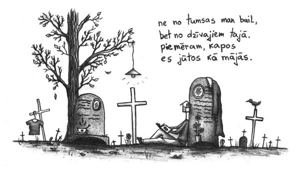 ne no tumsas man bail / bet no dzīvajiem tajā. / piemēram, kapos / es jūtos kā mājās.