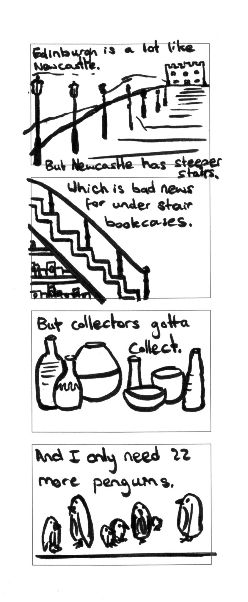 A comic based on a conversation during the Baltic Book Fair about how the stairs in houses in Newcastle are different to those in Edinburgh and how that makes it harder to fit bookcases to display vase collections or Penguin books, but I drew actual penguins. It was an unusual conversation.