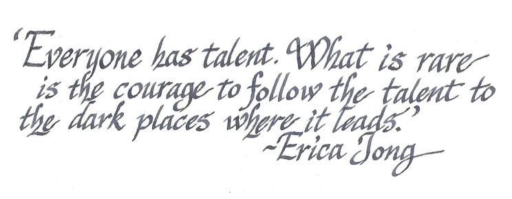 """Everyone has talent. What is rare is the courage to follow the talent to the dark places where it leads."" -Erica Jong"