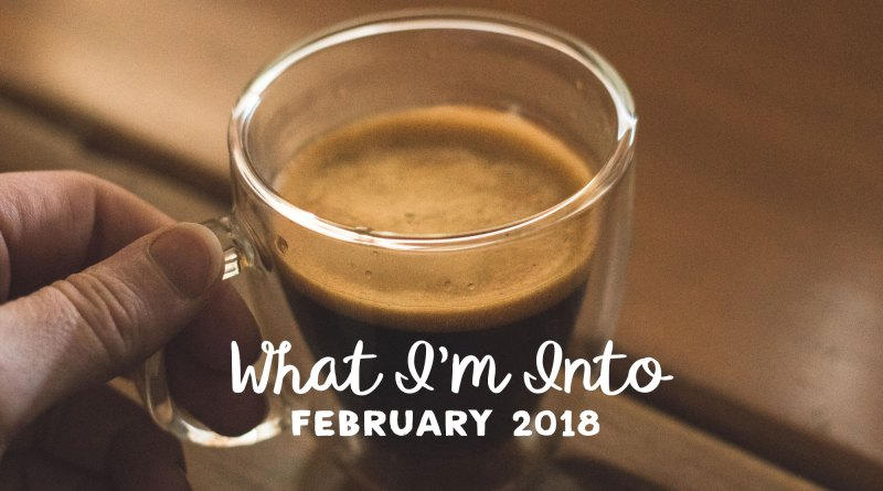What I'm Into: February 2018