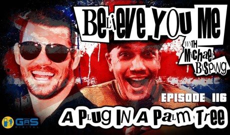 Believe You Me w/Michael Bisping #116 - A Plug In A Palm Tree