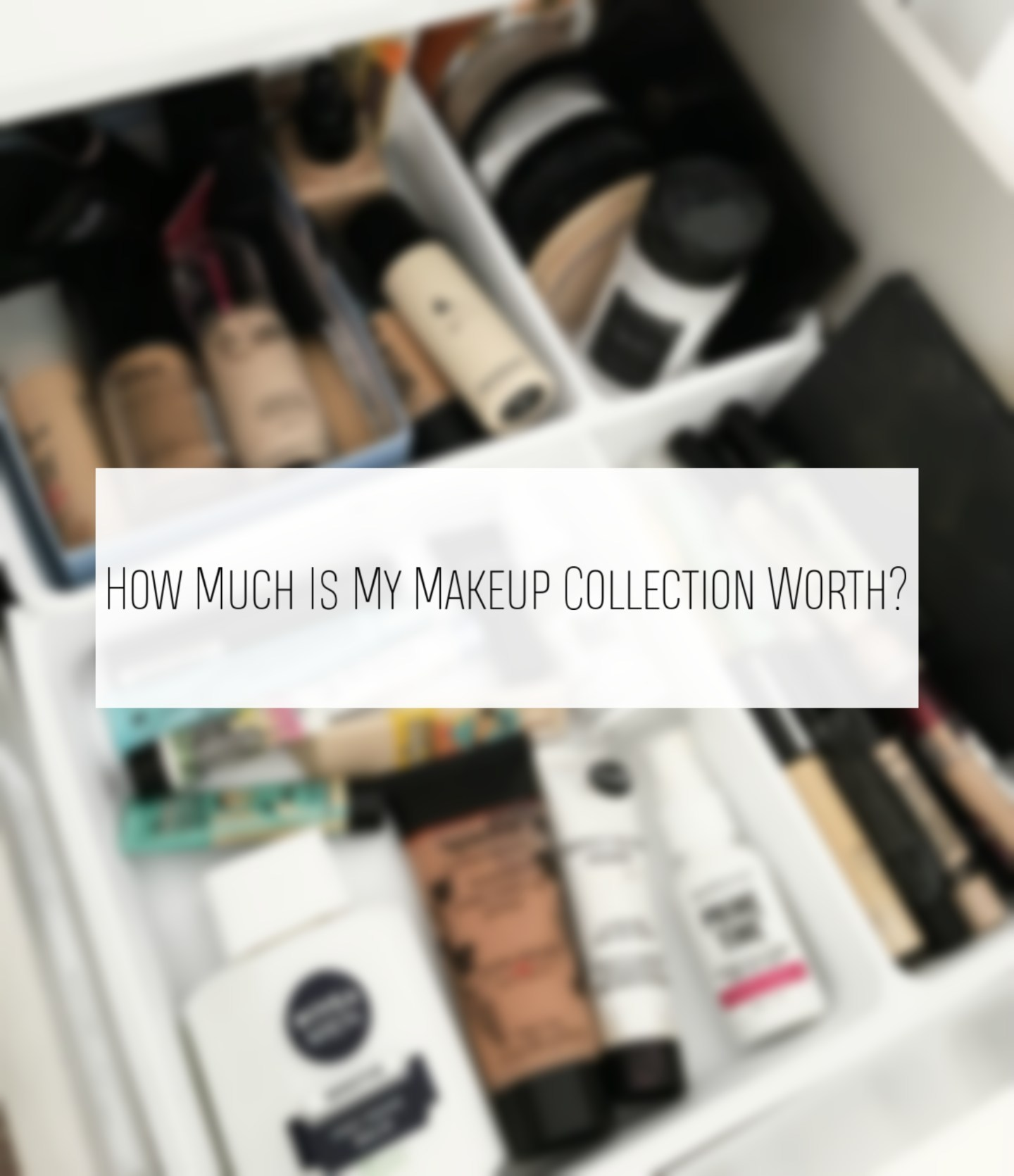 UPDATED | HOW MUCH IS MY MAKEUP COLLECTION WORTH?!