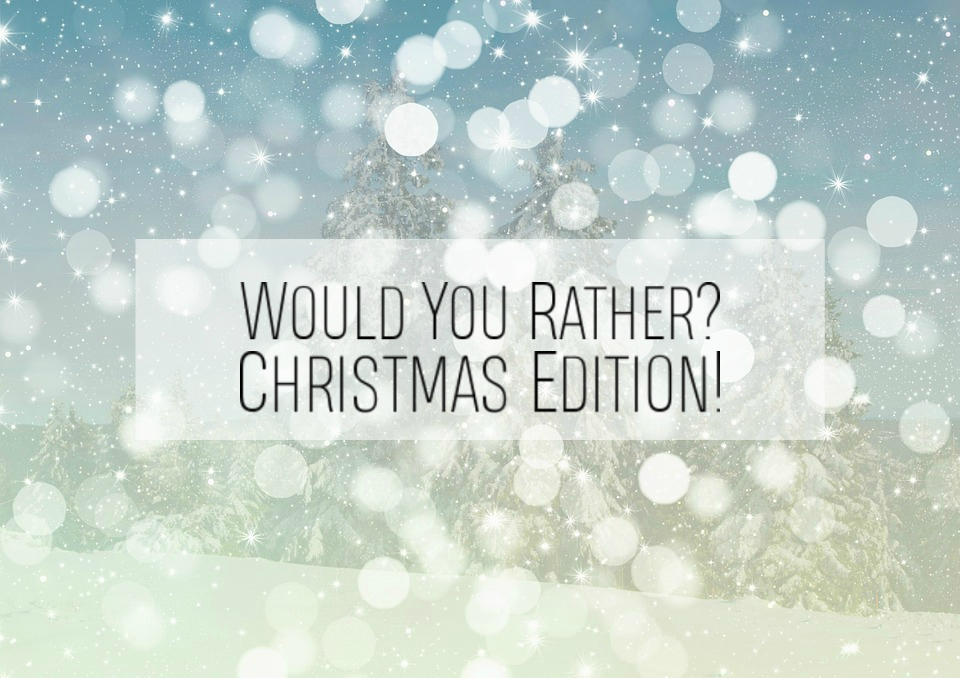 Would You Rather? – Christmas Edition!