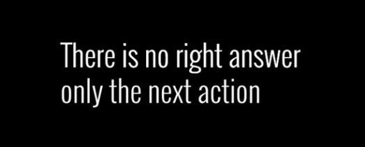 There is no right answer only the next action