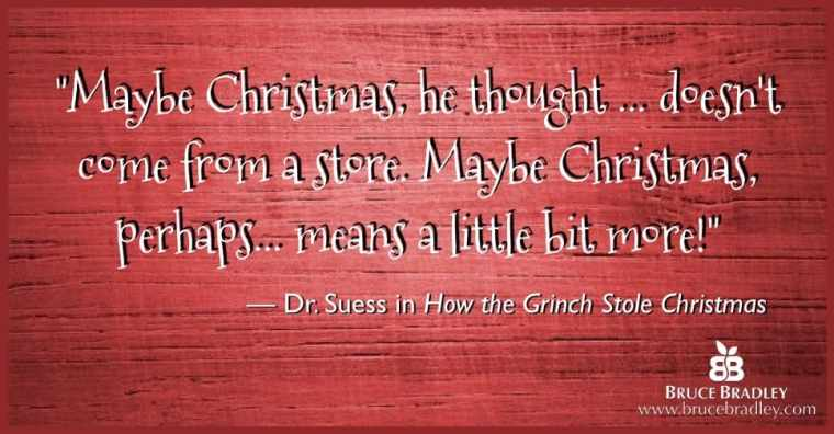 """Dr. Seuss quote: """"Maybe Christmas, he thought… doesn't come from a store. Maybe Christmas, perhaps… means a little bit more!"""""""