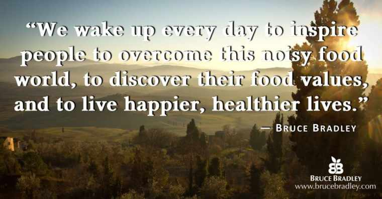 "Bruce Bradley's mission statement is ""We wake up every day to inspire people to overcome this noisy food world, to discover their food values, and to live happier, healthier lives."""