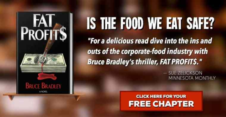 "Learn more about Bruce Bradley's novel, FAT PROFIT$ ... an action-packed thriller that explores the question, ""Is the food we eat safe?"" Click to read the first chapter!"