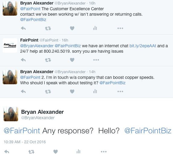 Bryan Alexander @BryanAlexander 16h16 hours ago @FairPoint The Customer Excellence Center contact we've been working w/ isn't answering or returning calls. @FairPointBiz 0 replies 0 retweets 0 likes Reply Retweet Like View Tweet activity More FairPoint @FairPoint 16h16 hours ago @BryanAlexander @FairPointBiz we have an internet chat http://bit.ly/2epeAAt and a 24/7 help at 800.240.5019. sorry you are having issues 0 replies 0 retweets 0 likes Reply Retweet Like More Bryan Alexander @BryanAlexander 14h14 hours ago @FairPoint 2. I'm in touch w/a company that can boost copper speeds. Who should I speak with about testing it? @FairPointBiz 0 replies 0 retweets 0 likes Reply Retweet Like View Tweet activity More Bryan Alexander @BryanAlexander @FairPoint Any response? Hello? @FairPointBiz
