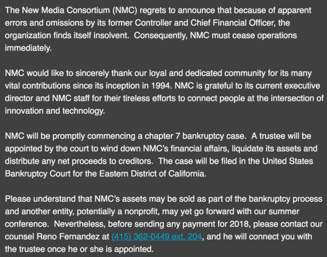 The New Media Consortium (NMC) regrets to announce that because of apparent errors and omissions by its former Controller and Chief Financial Officer, the organization finds itself insolvent. Consequently, NMC must cease operations immediately. NMC would like to sincerely thank our loyal and dedicated community for its many vital contributions since its inception in 1994. NMC is grateful to its current executive director and NMC staff for their tireless efforts to connect people at the intersection of innovation and technology. NMC will be promptly commencing a chapter 7 bankruptcy case. A trustee will be appointed by the court to wind down NMC's financial affairs, liquidate its assets and distribute any net proceeds to creditors. The case will be filed in the United States Bankruptcy Court for the Eastern District of California. Please understand that NMC's assets may be sold as part of the bankruptcy process and another entity, potentially a nonprofit, may yet go forward with our summer conference. Nevertheless, before sending any payment for 2018, please contact our counsel Reno Fernandez at (415) 362-0449 ext. 204, and he will connect you with the trustee once he or she is appointed.